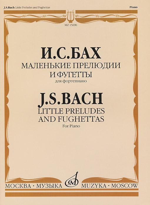 И. С. Бах. Маленькие прелюдии и фугетты. Для фортепиано / J. S. Bach: Little Preludes and Fughettas: For Piano