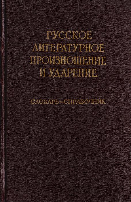 Русское литературное произношение и ударение. Словарь-справочник