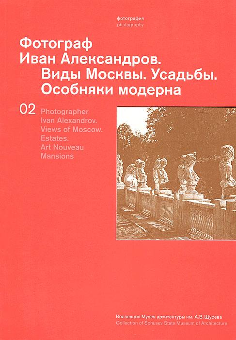 Фотограф Иван Александров. Виды Москвы. Усадьбы. Особняки модерна / Photographer Ivan Alexandrov: Views of Moscow: Estates: Art Nouveau Mansions