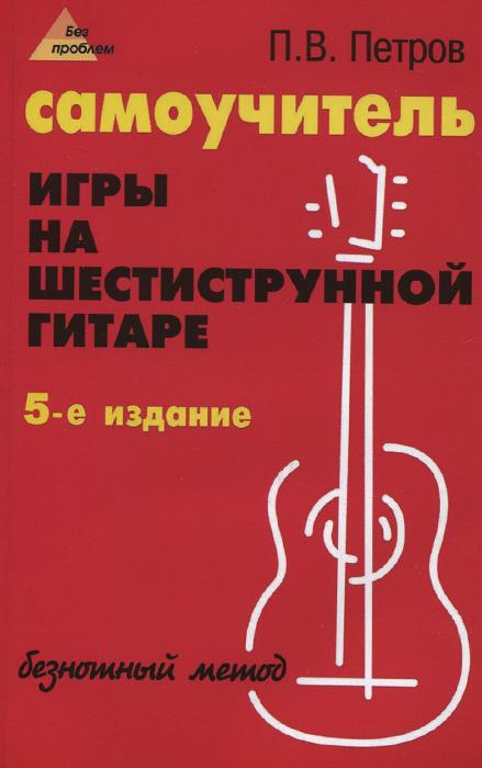 Самоучитель игры на шестиструнной гитаре. Безнотный метод ( 978-5-222-24460-9 )