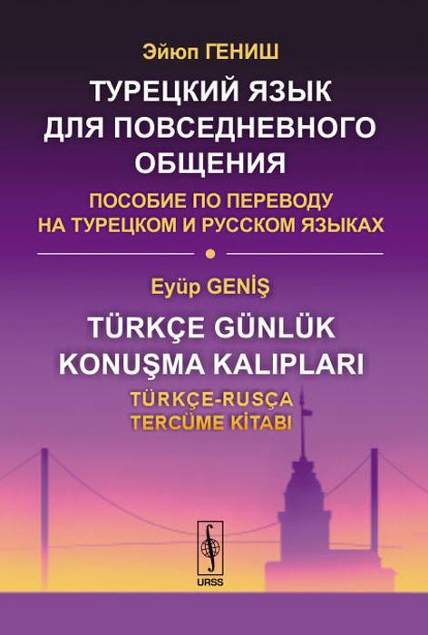 Турецкий язык для повседневного общения. Пособие по переводу на турецком и русском языках / Turkce gunluk konusma kaliplari: Turkce-Rusca tercume kitabi