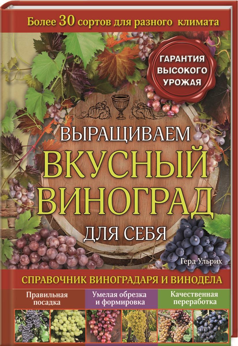 Выращиваем вкусный виноград для себя. Справочник виноградаря и винодела