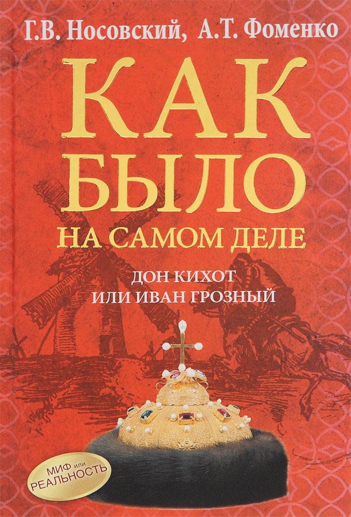 Как было на самом деле. Дон Кихот или Иван Грозный ( 978-5-17-088125-3 )