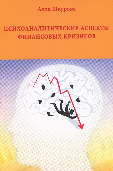 Психоаналитические аспекты финансовых кризисов ( 978-5-98862-217-8 )
