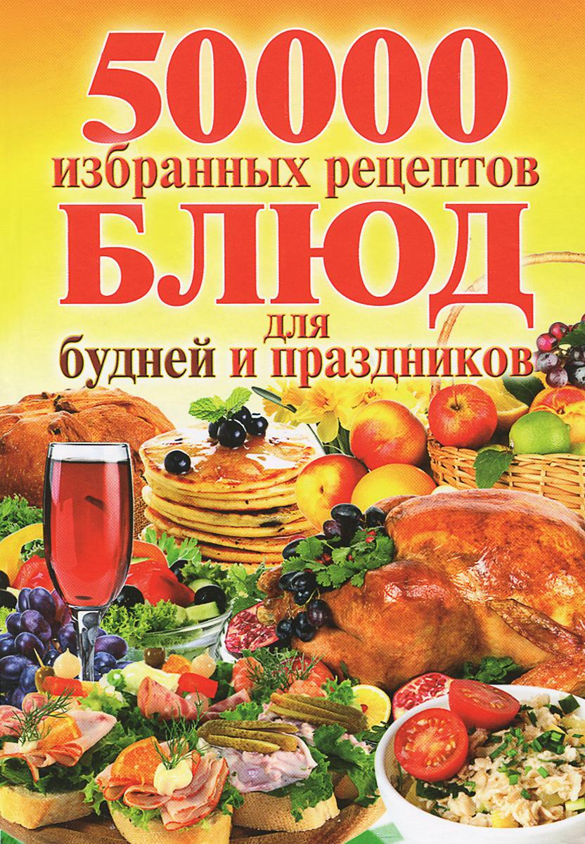 50000 избранных рецептов блюд для будней и праздников