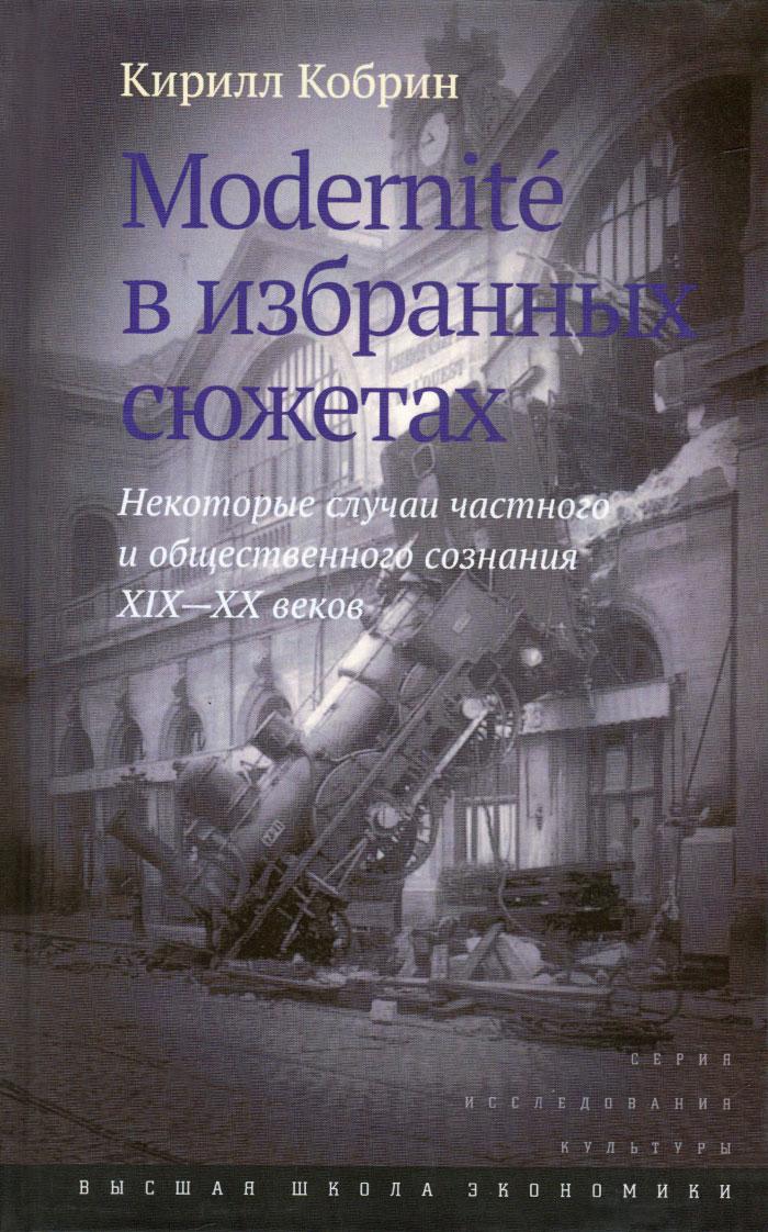 Modernite в избранных сюжетах. Некоторые случаи частного и общественного сознания XIX–XX веков ( 978-5-7598-1250-0 )