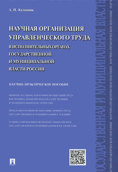 Научная организация управленческого труда в исполнительных органах государственной и муниципальной власти России. Научно-практическое пособие ( 978-5-392-18329-6 )