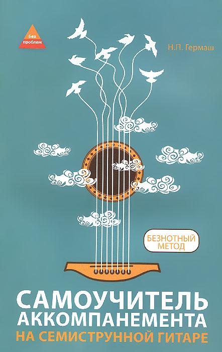 Самоучитель аккомпанемента на семиструнной гитаре. Безнотный метод ( 978-5-222-23462-4 )