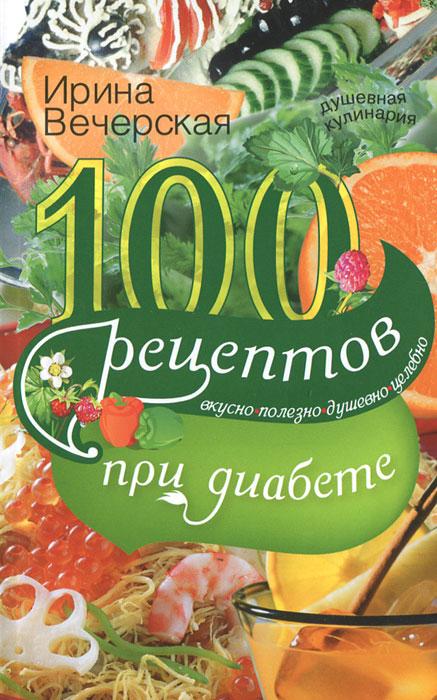 100 рецептов при диабете. Вкусно, полезно, душевно, целебно