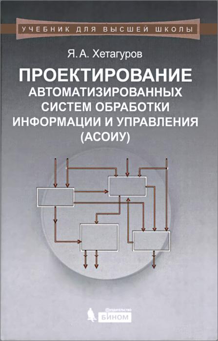 Проектирование автоматизированных систем обработки информации и управления (АСОИУ). Учебник