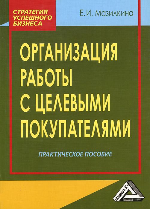 Организация работы с целевыми покупателями. Практическое пособие ( 978-5-394-01853-4 )