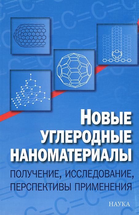 Новые углеродные наноматериалы. Получение, исследование, перспективы применения ( 978-5-02-038086-8 )