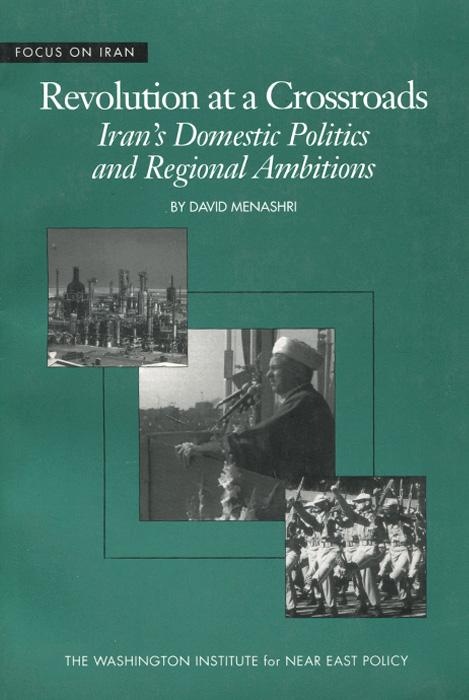 Revolution at a Crossroads: Iran's Domestic Politics and Regional Ambitions