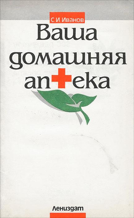 Ваша домашняя аптека. 500 рецептов лечения различных заболеваний на основе опыта народной медицины