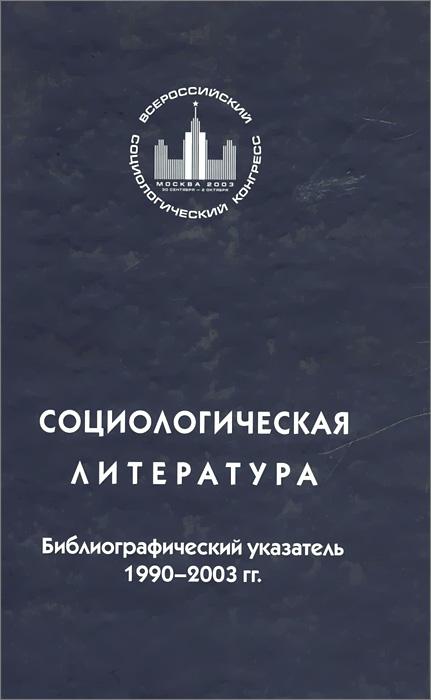 Социологическая литература. Библиографический указатель. 1990-2003 гг.