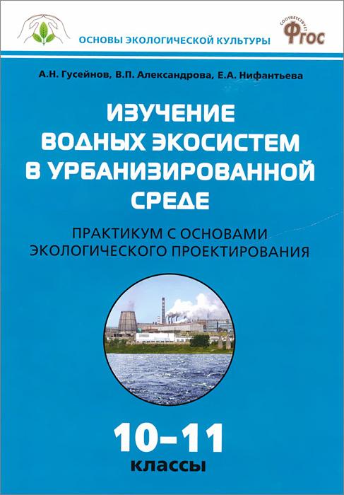 Изучение водных экосистем в урбанизированной среде. 10-11 классы. Практикум с основами экологического проектирования ( 978-5-408-02067-6 )