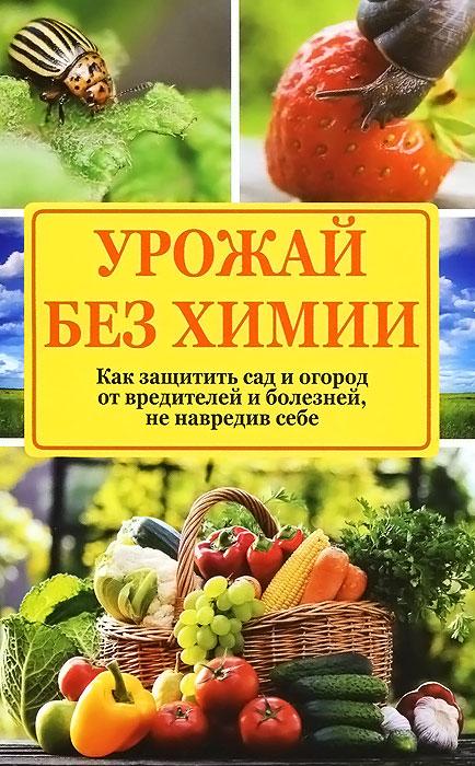 Урожай без химии. Как защитить сад и огород от вредителей и болезней, не навредив себе