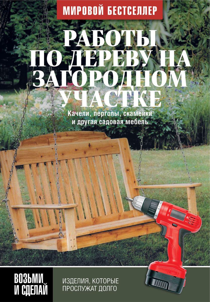 Работы по дереву на загородном участке. Качели, перголы, скамейки и другая садовая мебель ( 978-5-17-089352-2, 978-1-56523-500-7 )
