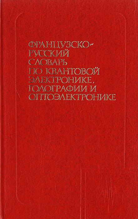 Французско-русский словарь по квантовой электронике, голографии и оптоэлектронике