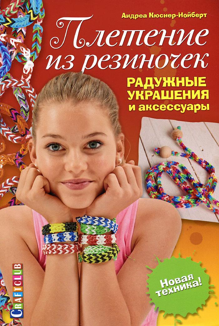 Плетение из резиночек. Радужные украшения и аксессуары. Новая техника! ( 978-5-91906-486-2 )