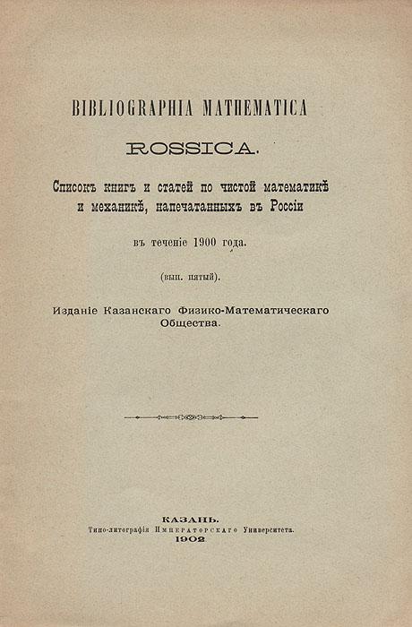 Bibliographia mathematica Rossica. Список книг и статей по чистой математике и механике, напечатанных в России в течение 1900 года. Выпуск 5