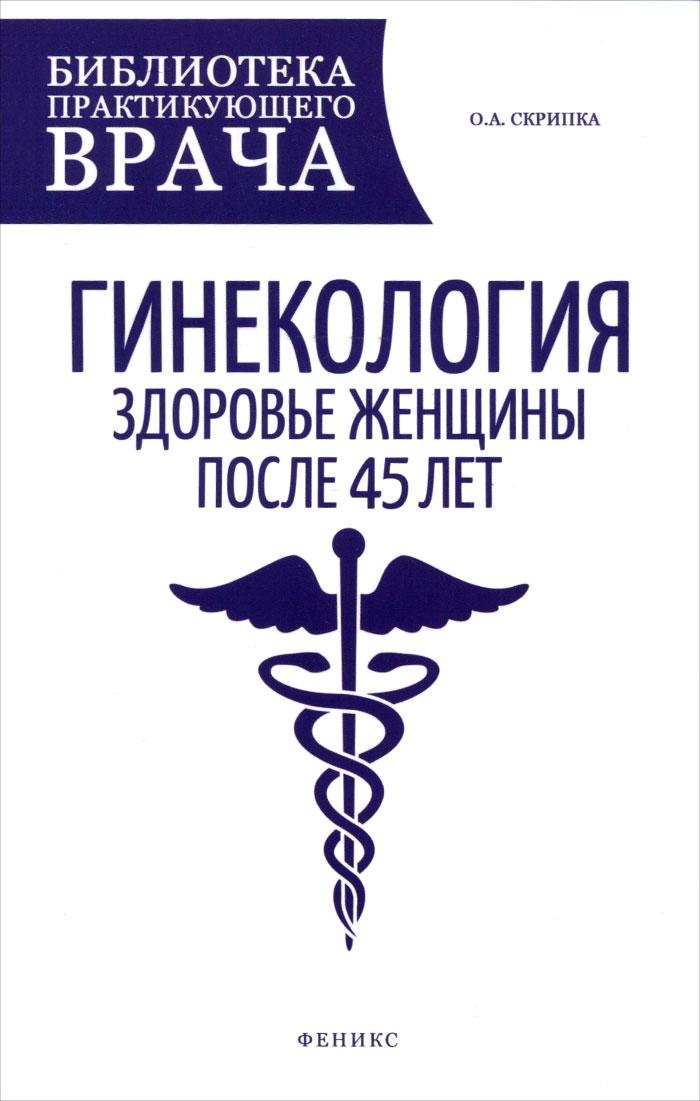 Гинекология. Здоровье женщины после 45 лет. Пособие для практикующих врачей