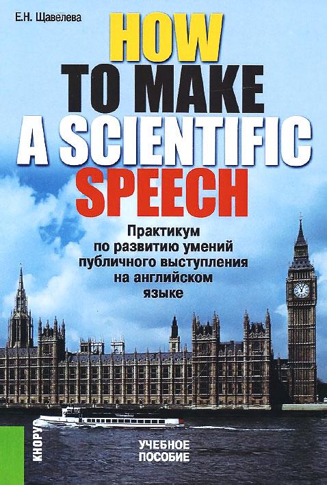 How To Make A ScientIfic Speech. Практикум по развитию умений публичного выступления на английском языке. Учебное пособие