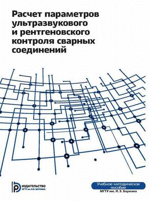 Расчёт параметоров ультразвукового и ренгеновского контроля сварных соединений. Учебно-методическое пособие ( 978-5-7038-3962-1 )