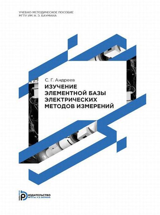 Изучение элементной базы электрических методов измерений. Учебно-методическое пособие ( 978-5-7038-3972-0 )
