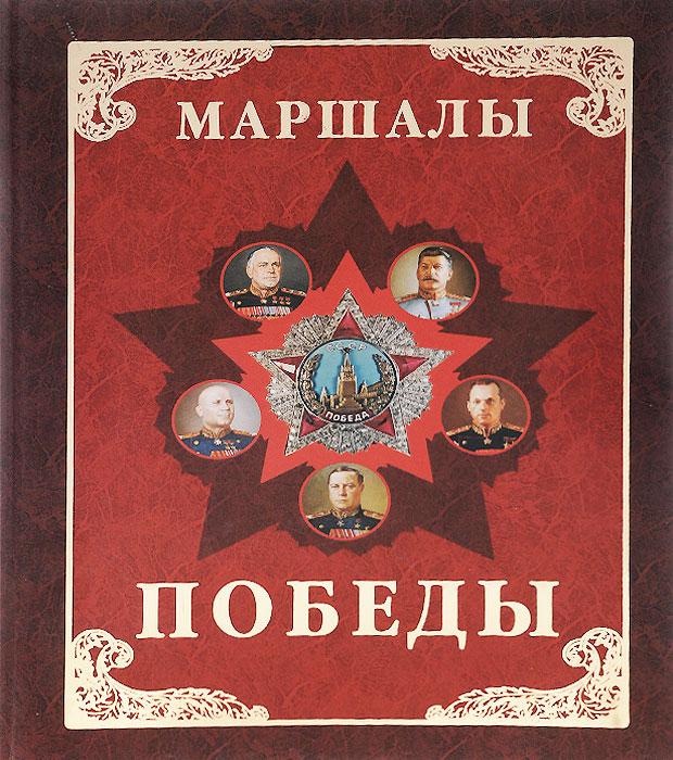 Маршалы Победы. Маршалы и адмиралы Великой Отечественной войны 1941-1945 годов ( 978-5-7793-2432-8 )