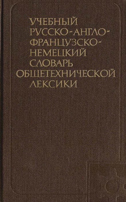 Учебный русско-англо-французско-немецкий словарь общетехнической лексики