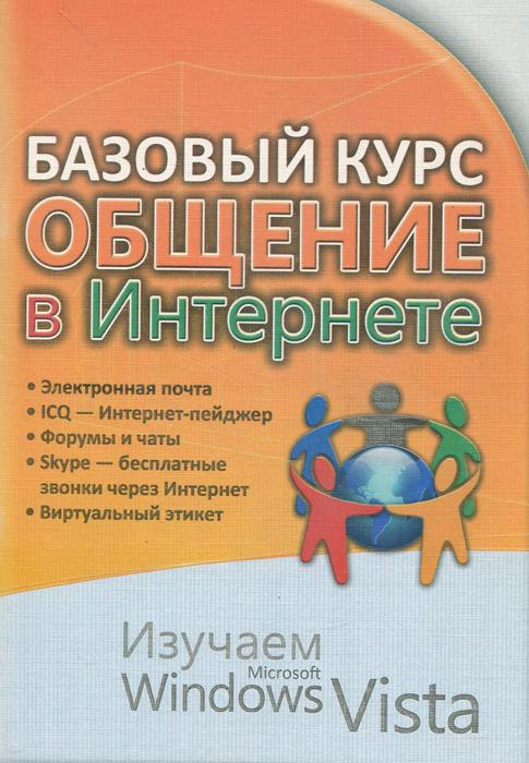 Базовый курс. Общение в Интернете. Изучаем MS Windows Vista. Практическое пособие