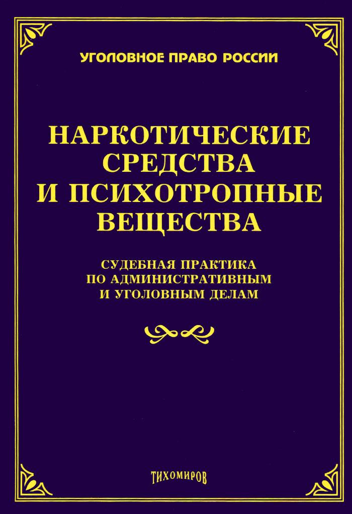 Наркотические средства и психотропные вещества. Судебная практика по административным и уголовным делам ( 978-5-89194-798-6 )
