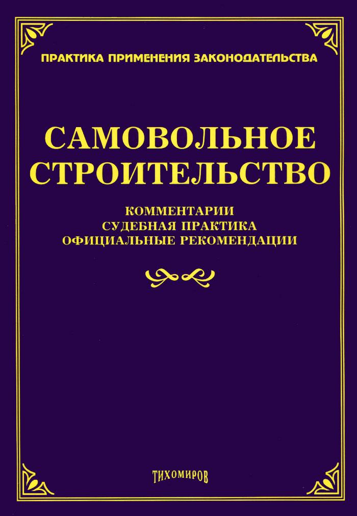 Самовольное строительство. Комментарии, судебная практика, официальные рекомендации ( 978-5-89194-793-1 )