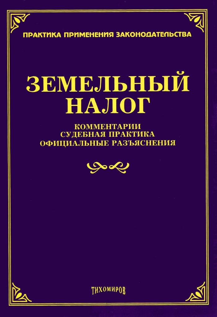 Земельный налог. Комментарии, судебная практика, официальные разъяснения ( 978-5-89194-796-2 )