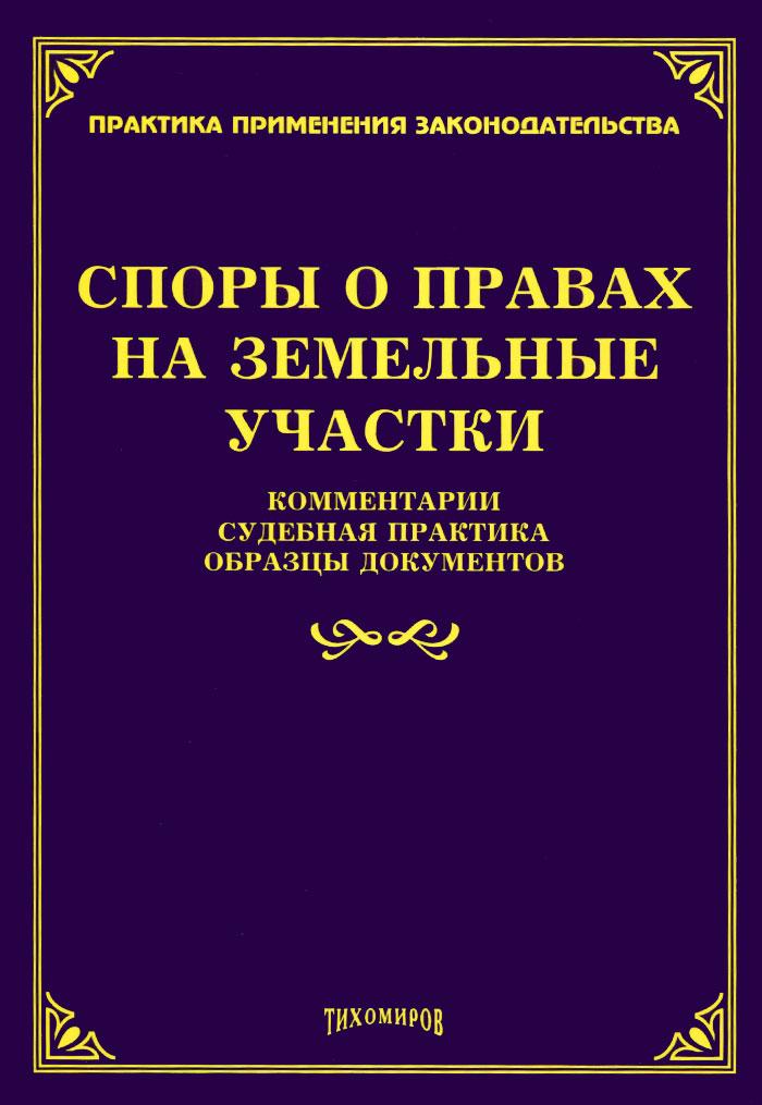 Споры о правах на земельные участки. Комментарии, судебная практика, образцы документов ( 978-5-89194-795-5 )
