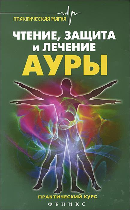 Чтение, защита и лечение ауры. Практический курс