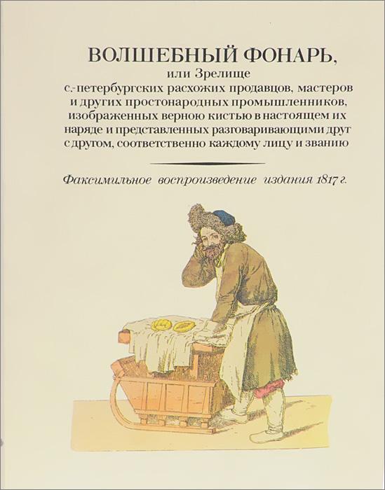 Волшебный фонарь, или Зрелище с.-петербургских расхожих продавцов, мастеров и других простонародных промышленников, изображенных верною кистью в настоящем их наряде и представленных разговаривающими друг с другом, соответственно каждому лицу и званию