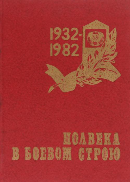 Полвека в боевом строю. 1932-1982