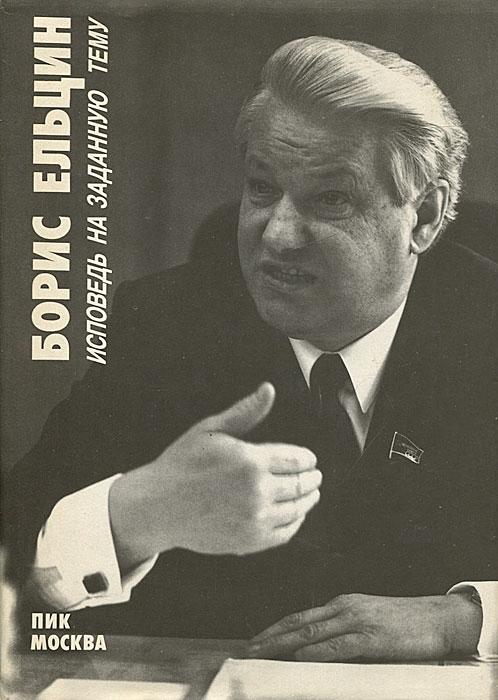 Борис Ельцин. Исповедь на заданную тему