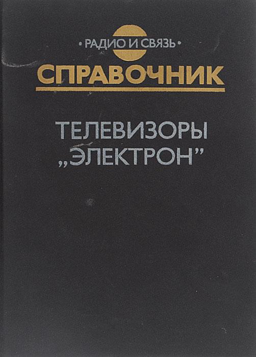 """Телевизоры """"Электрон"""". Справочник"""