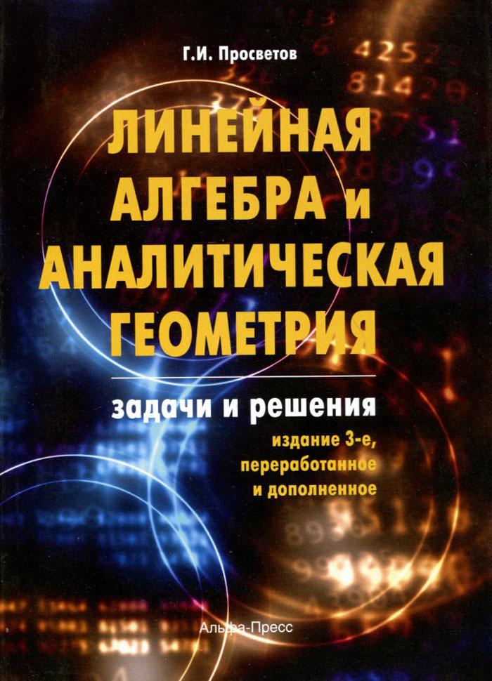 Линейная алгебра и аналитическая геометрия. Задачи и решения ( 978-5-94280-620-0 )