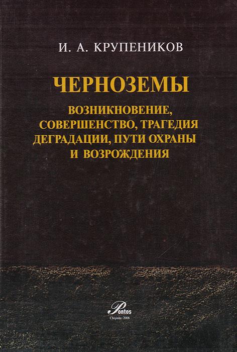 Черноземы. Возникновение, совершенство, трагедия деградации, пути охраны и возрождения