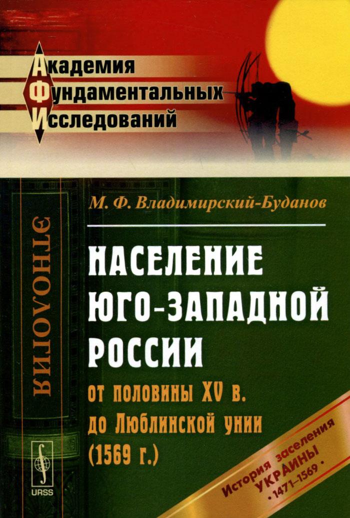 Население Юго-Западной России от половины XV в. до Люблинской унии (1569 г.). История заселения Украины с 1471 по 1569 гг.