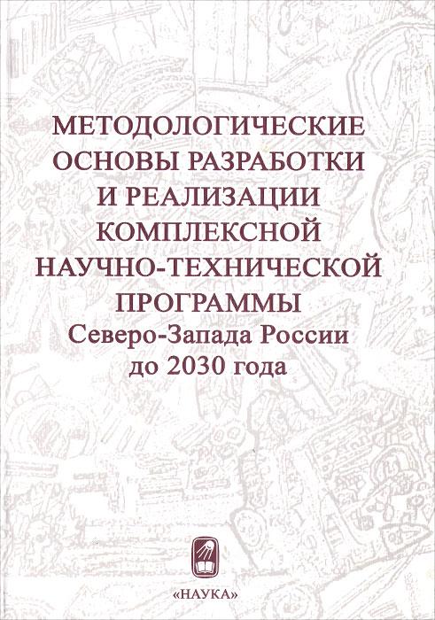 Методологические основы разработки и реализации комплексной научно-технической программы Северо-Запада России до 2030 года