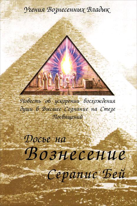 Досье на Вознесение Серапис Бей. Повесть об ускорении восхождения души в Высшее Сознание на Стезе Посвящений