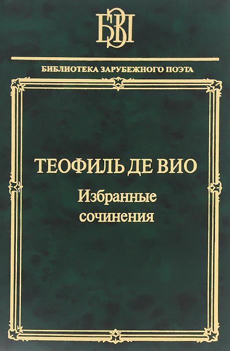 """Теофиль де Вио. Избранные сочинения. """"Мне правила претят, пишу, как мысль летит..."""""""