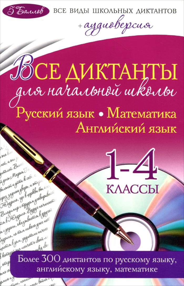 Русский язык. Математика. Английский язык. 1-4 классы. Все диктанты для начальной школы (+ CD)