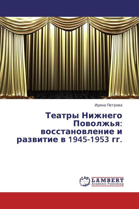 Театры Нижнего Поволжья: восстановление и развитие в 1945-1953 гг.