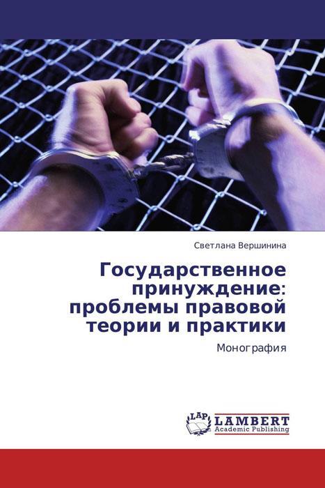 Государственное принуждение: проблемы правовой теории и практики